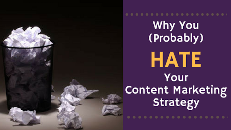 Why You (Probably) Hate Your Content Marketing Strategy