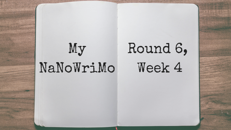 My NaNoWriMo: Round 6, Week 4