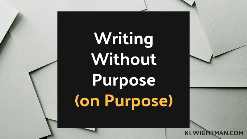 Writing Without Purpose (on Purpose)