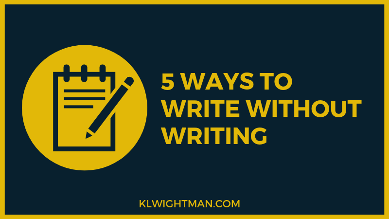 5 Ways to Write Without Writing